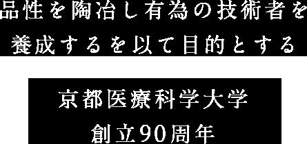 品性を陶冶し有為の技術者を養成するを以て目的とする 京都医療科学大学創立90周年